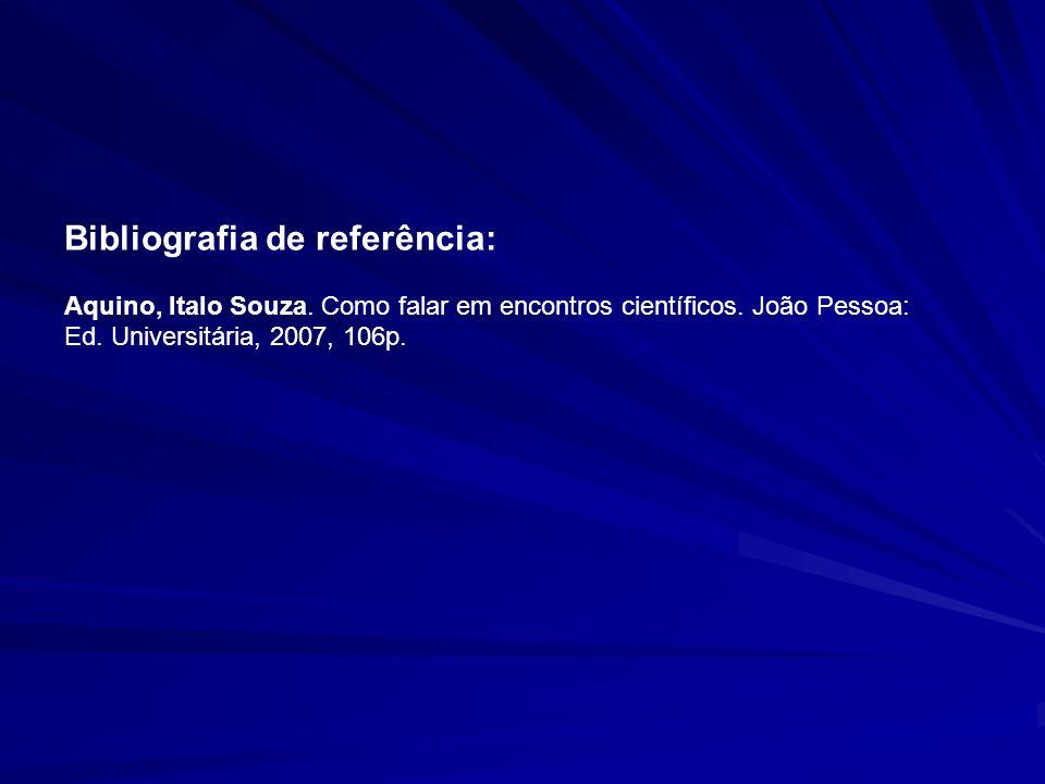 Bibliografia de referência: Aquino, Italo Souza. Como falar em encontros científicos. João Pessoa: Ed. Universitária, 2007, 106p.