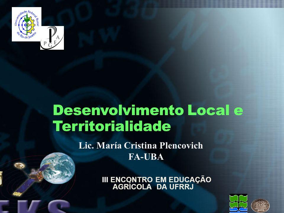 Lic. María Cristina Plencovich FA-UBA Desenvolvimento Local e Territorialidade III ENCONTRO EM EDUCAÇÃO AGRÍCOLA DA UFRRJ