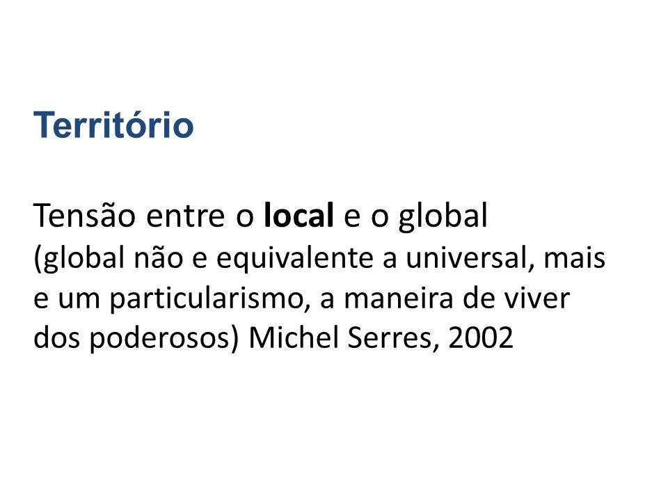 Território Tensão entre o local e o global (global não e equivalente a universal, mais e um particularismo, a maneira de viver dos poderosos) Michel S