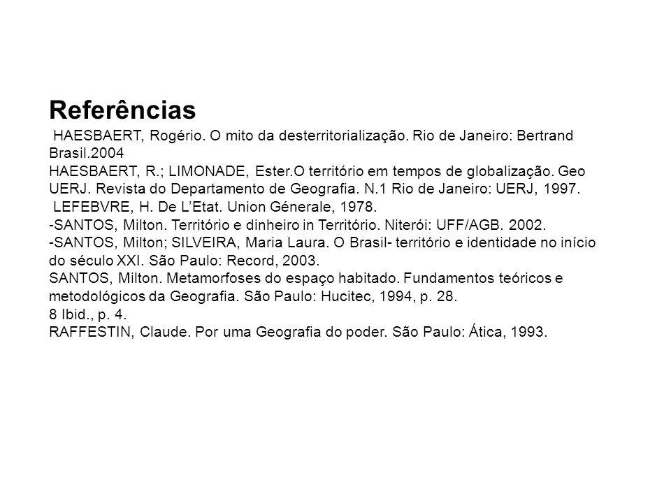 Referências HAESBAERT, Rogério. O mito da desterritorialização. Rio de Janeiro: Bertrand Brasil.2004 HAESBAERT, R.; LIMONADE, Ester.O território em te