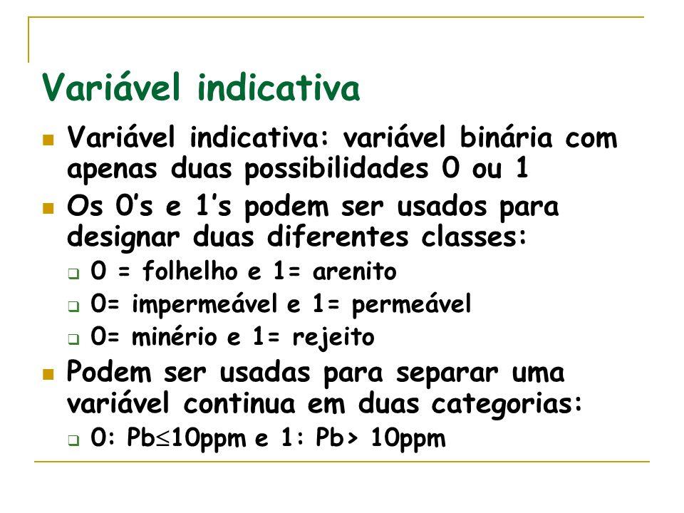 Variável indicativa Variável indicativa: variável binária com apenas duas possibilidades 0 ou 1 Os 0s e 1s podem ser usados para designar duas diferentes classes: 0 = folhelho e 1= arenito 0= impermeável e 1= permeável 0= minério e 1= rejeito Podem ser usadas para separar uma variável continua em duas categorias: 0: Pb 10ppm e 1: Pb> 10ppm