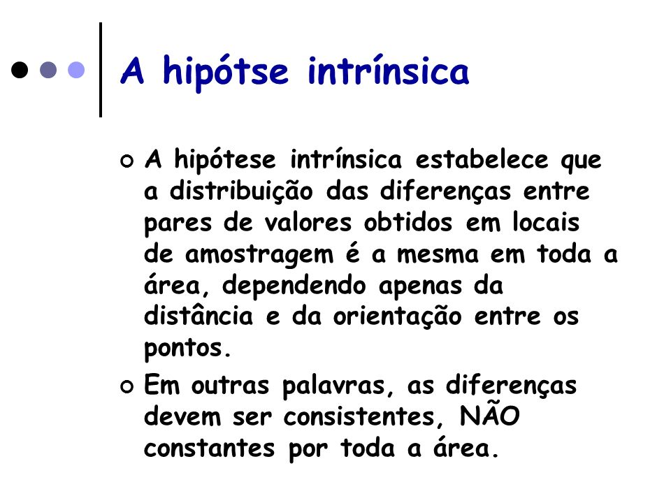 A hipótse intrínsica A hipótese intrínsica estabelece que a distribuição das diferenças entre pares de valores obtidos em locais de amostragem é a mes