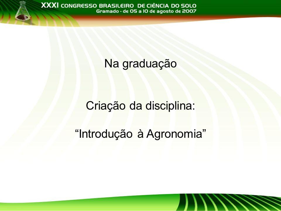 Na graduação Criação da disciplina: Introdução à Agronomia