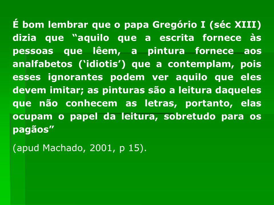 É bom lembrar que o papa Gregório I (séc XIII) dizia que aquilo que a escrita fornece às pessoas que lêem, a pintura fornece aos analfabetos (idiotis)