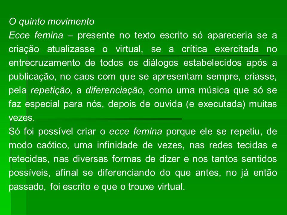 O quinto movimento Ecce femina – presente no texto escrito só apareceria se a criação atualizasse o virtual, se a crítica exercitada no entrecruzament