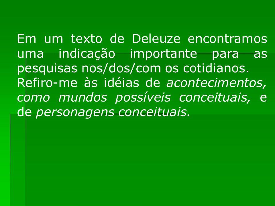 Em um texto de Deleuze encontramos uma indicação importante para as pesquisas nos/dos/com os cotidianos. Refiro-me às idéias de acontecimentos, como m