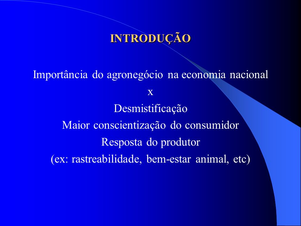 INTRODUÇÃO Importância do agronegócio na economia nacional x Desmistificação Maior conscientização do consumidor Resposta do produtor (ex: rastreabili