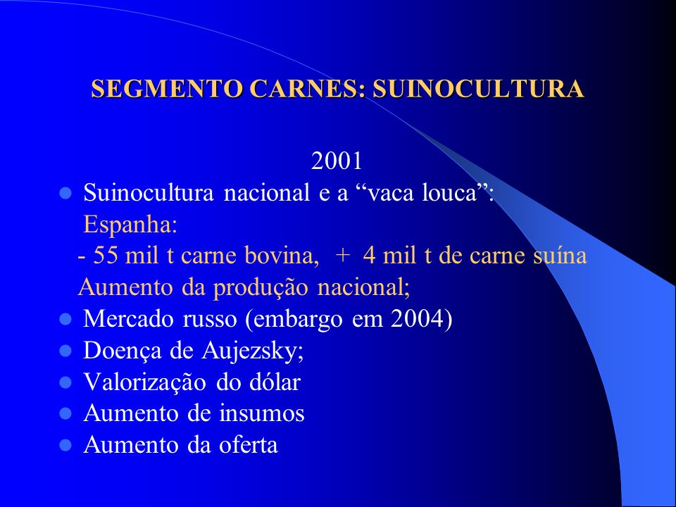 SEGMENTO CARNES: SUINOCULTURA 2001 Suinocultura nacional e a vaca louca: Espanha: - 55 mil t carne bovina, + 4 mil t de carne suína Aumento da produçã