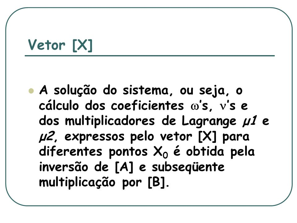 Vetor [X] A solução do sistema, ou seja, o cálculo dos coeficientes s, s e dos multiplicadores de Lagrange μ1 e μ2, expressos pelo vetor [X] para diferentes pontos X 0 é obtida pela inversão de [A] e subseqüente multiplicação por [B].