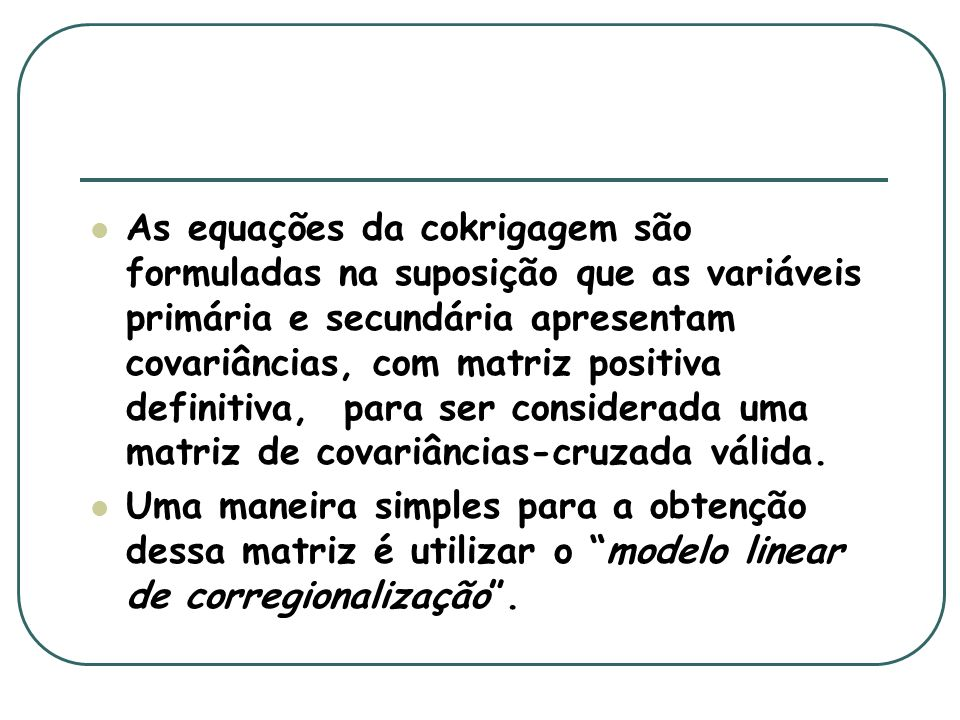 Modelo linear de corregionalização Ajusta os auto-variogramas e variogramas cruzados entre duas variáveis, ou mais, de tal maneira que a variância de qualquer combinação linear possível dessas variáveis seja sempre positiva.