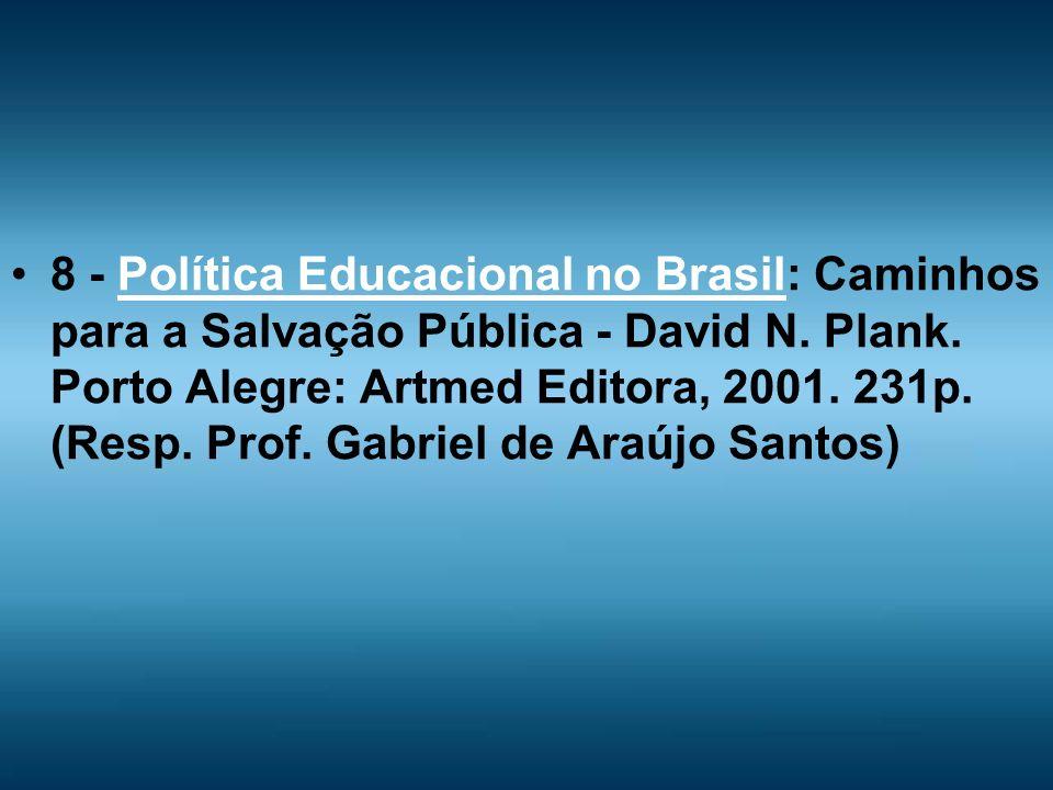8 - Política Educacional no Brasil: Caminhos para a Salvação Pública - David N. Plank. Porto Alegre: Artmed Editora, 2001. 231p. (Resp. Prof. Gabriel