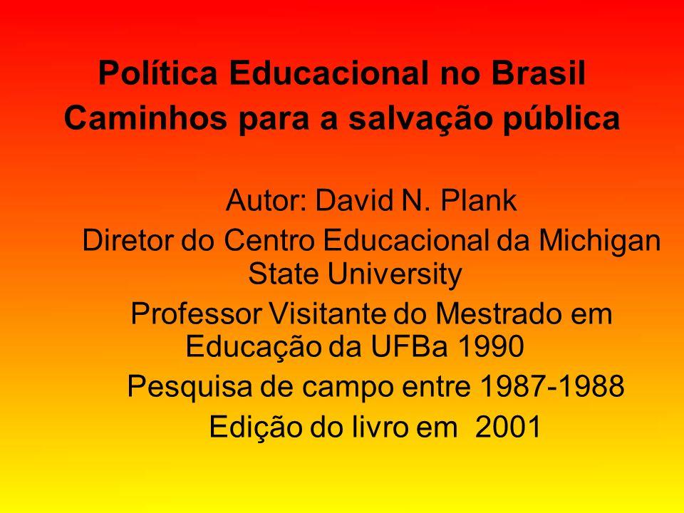 Política Educacional no Brasil Caminhos para a salvação pública Autor: David N. Plank Diretor do Centro Educacional da Michigan State University Profe