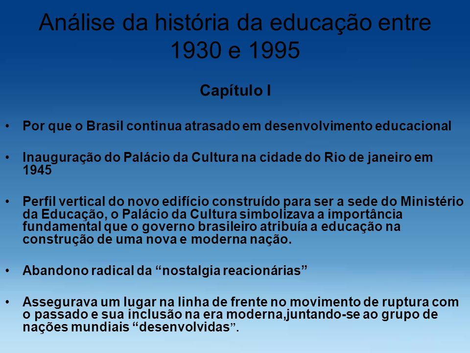 Análise da história da educação entre 1930 e 1995 Capítulo I Por que o Brasil continua atrasado em desenvolvimento educacional Inauguração do Palácio