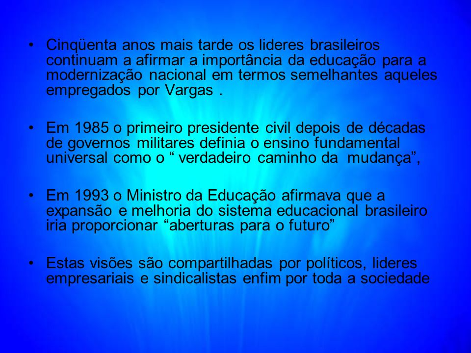 Cinqüenta anos mais tarde os lideres brasileiros continuam a afirmar a importância da educação para a modernização nacional em termos semelhantes aque