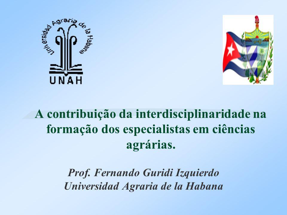 A contribuição da interdisciplinaridade na formação dos especialistas em ciências agrárias. Prof. Fernando Guridi Izquierdo Universidad Agraria de la