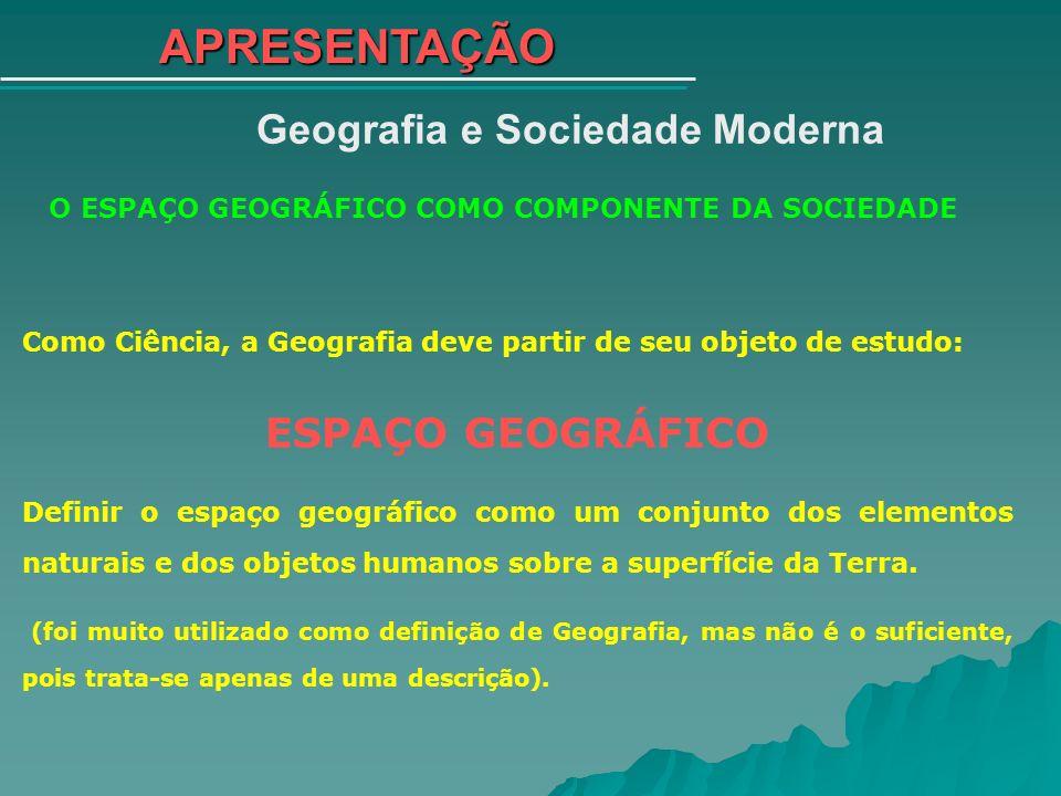 APRESENTAÇÃO Geografia e Sociedade Moderna O ESPAÇO GEOGRÁFICO COMO COMPONENTE DA SOCIEDADE Como Ciência, a Geografia deve partir de seu objeto de est