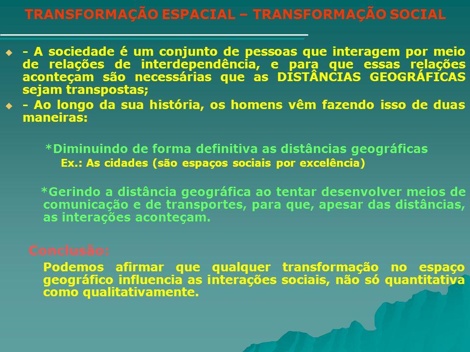 TRANSFORMAÇÃO ESPACIAL – TRANSFORMAÇÃO SOCIAL - A sociedade é um conjunto de pessoas que interagem por meio de relações de interdependência, e para qu