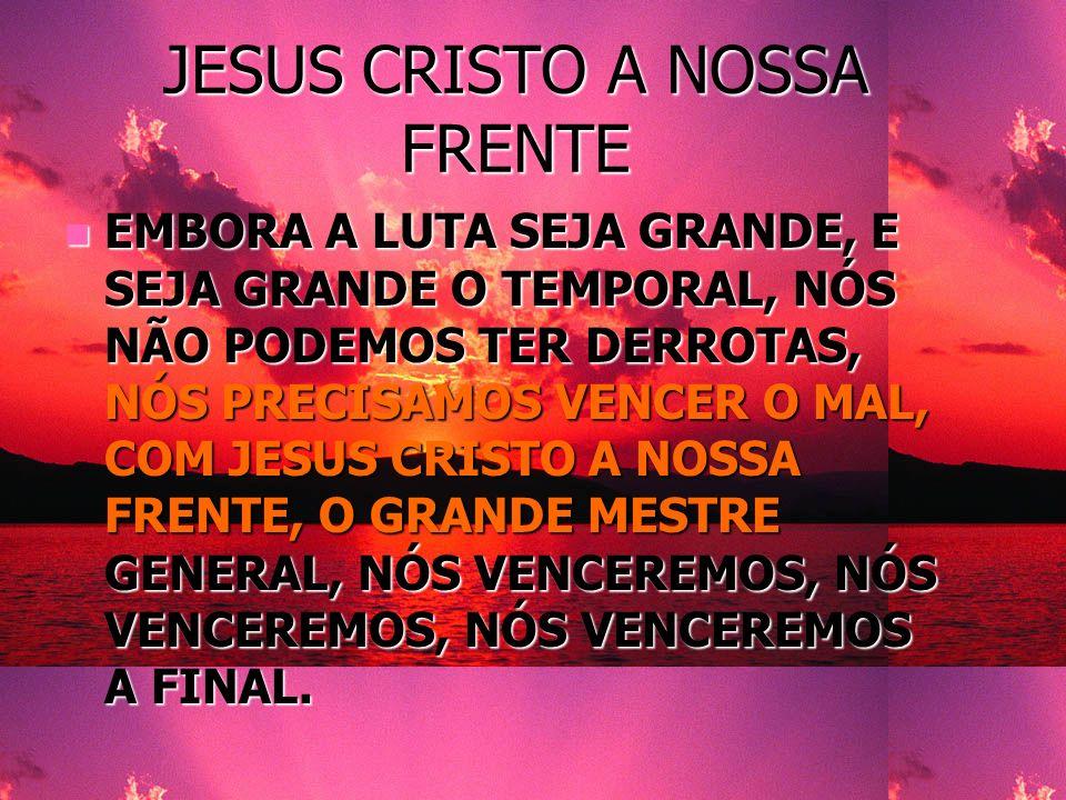 JESUS CRISTO A NOSSA FRENTE EMBORA A LUTA SEJA GRANDE, E SEJA GRANDE O TEMPORAL, NÓS NÃO PODEMOS TER DERROTAS, NÓS PRECISAMOS VENCER O MAL, COM JESUS