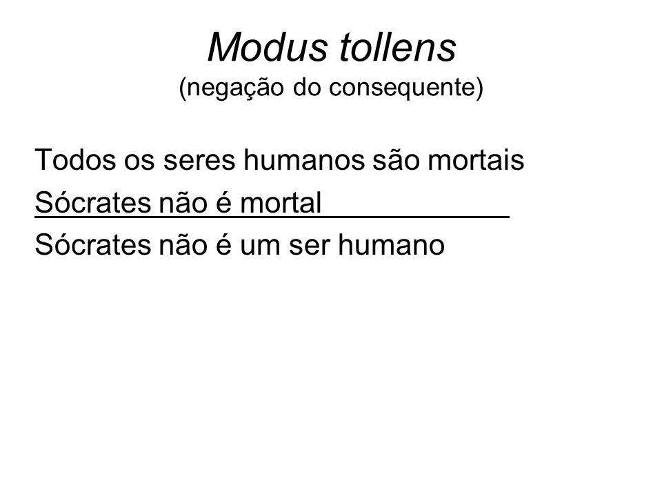 Modus tollens (negação do consequente) Todos os seres humanos são mortais Sócrates não é mortal. Sócrates não é um ser humano