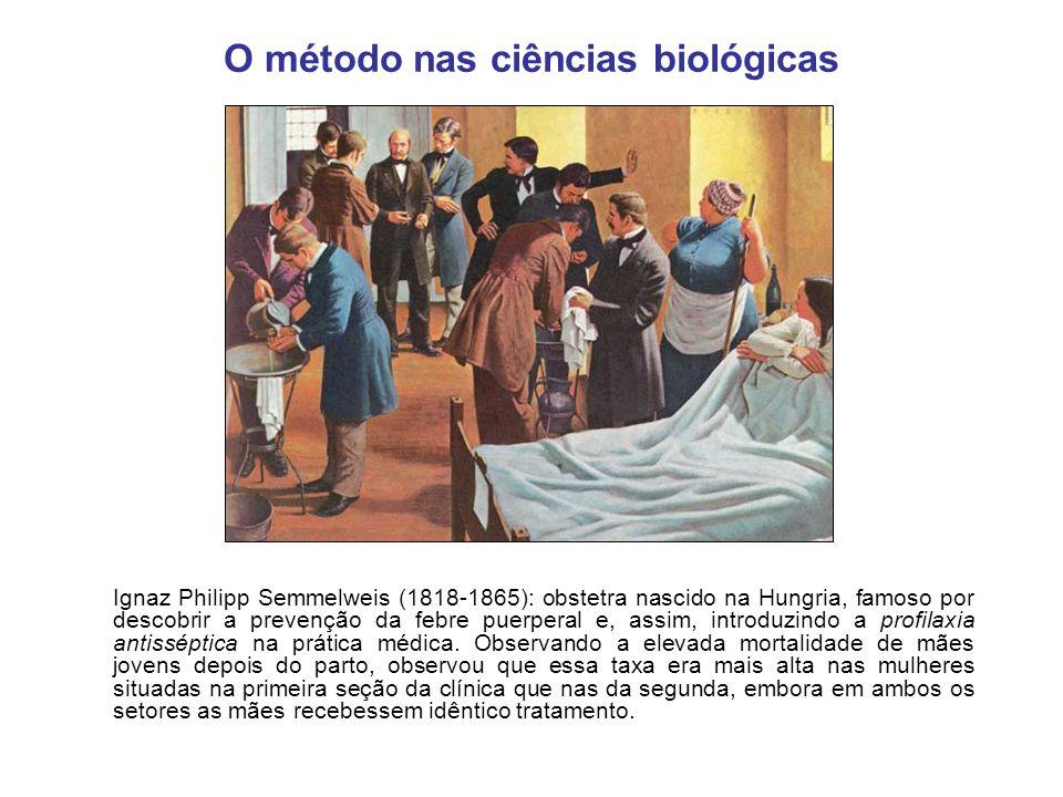 O método nas ciências biológicas Ignaz Philipp Semmelweis (1818-1865): obstetra nascido na Hungria, famoso por descobrir a prevenção da febre puerpera
