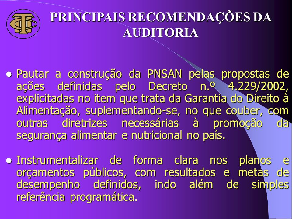 PRINCIPAIS RECOMENDAÇÕES DA AUDITORIA Pautar a construção da PNSAN pelas propostas de ações definidas pelo Decreto n.º 4.229/2002, explicitadas no ite