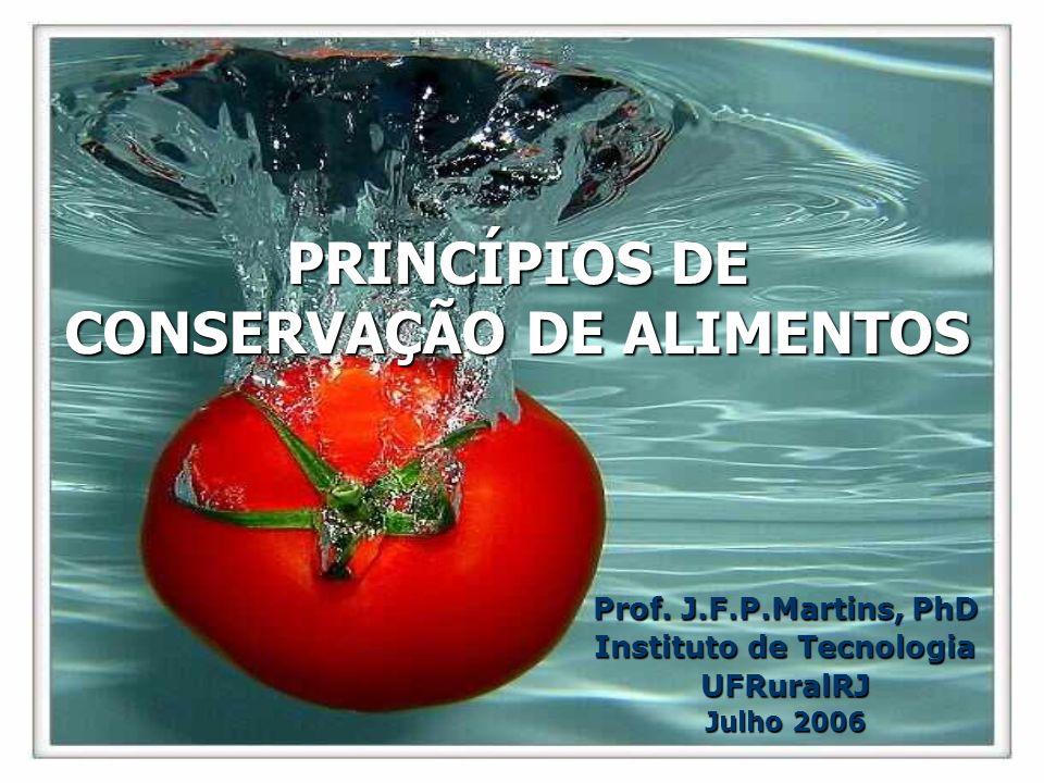 PRINCÍPIOS DE CONSERVAÇÃO DE ALIMENTOS Prof. J.F.P.Martins, PhD Instituto de Tecnologia UFRuralRJ Julho 2006
