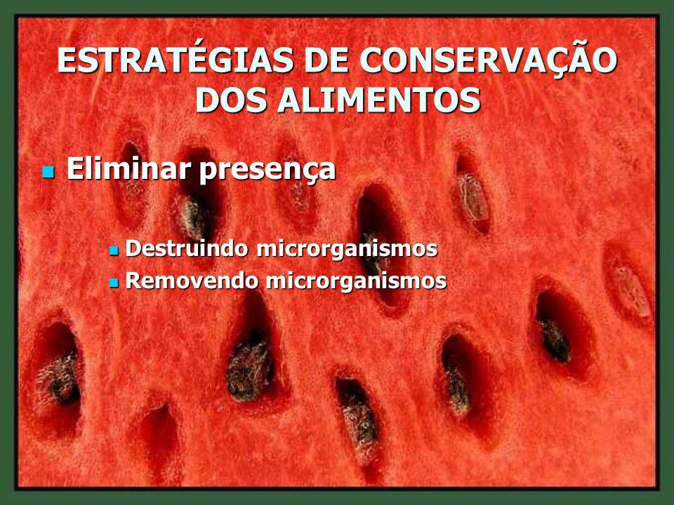 ESTRATÉGIAS DE CONSERVAÇÃO DOS ALIMENTOS Eliminar presença Eliminar presença Destruindo microrganismos Destruindo microrganismos Removendo microrganis