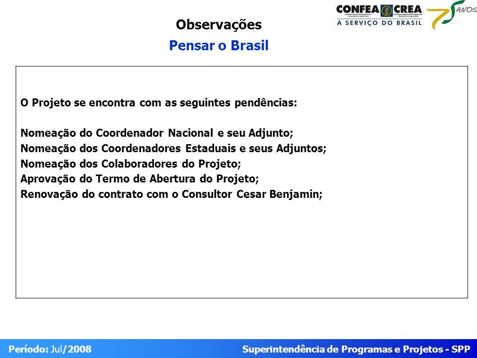 Superintendência de Programas e Projetos - SPP Período: Jul/2008 O Projeto se encontra com as seguintes pendências: Nomeação do Coordenador Nacional e seu Adjunto; Nomeação dos Coordenadores Estaduais e seus Adjuntos; Nomeação dos Colaboradores do Projeto; Aprovação do Termo de Abertura do Projeto; Renovação do contrato com o Consultor Cesar Benjamin; Observações Pensar o Brasil