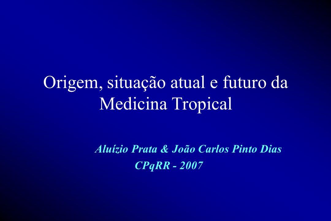 Origem, situação atual e futuro da Medicina Tropical Aluízio Prata & João Carlos Pinto Dias CPqRR - 2007