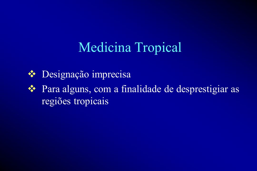 Medicina Tropical Designação imprecisa Para alguns, com a finalidade de desprestigiar as regiões tropicais