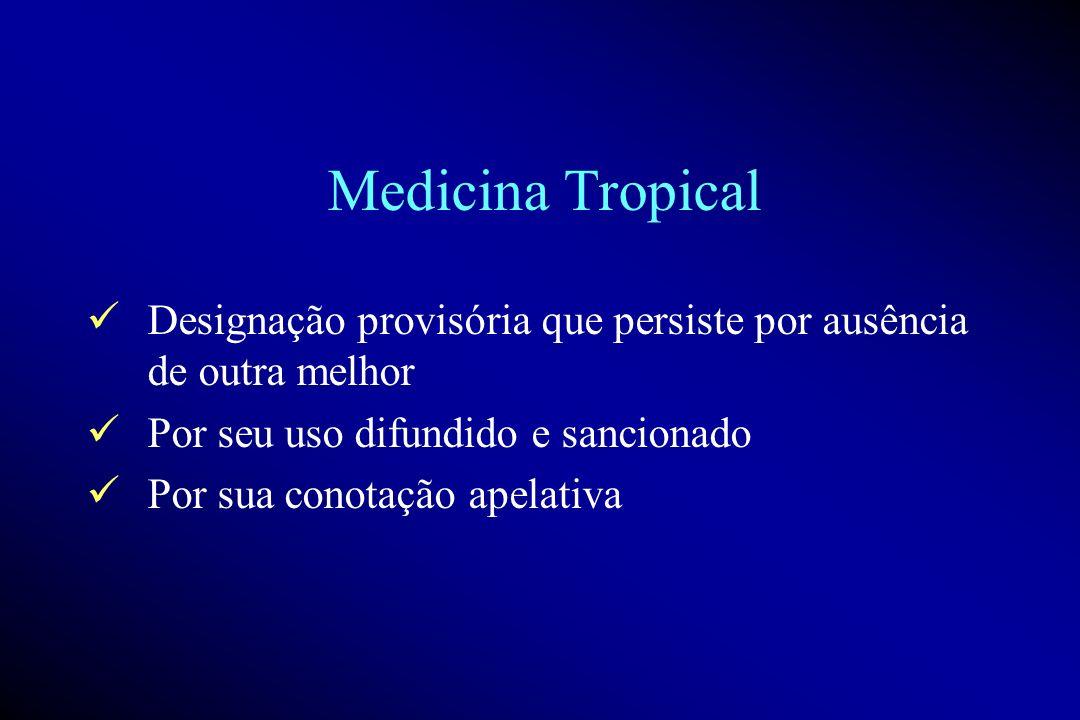 Medicina Tropical Designação provisória que persiste por ausência de outra melhor Por seu uso difundido e sancionado Por sua conotação apelativa