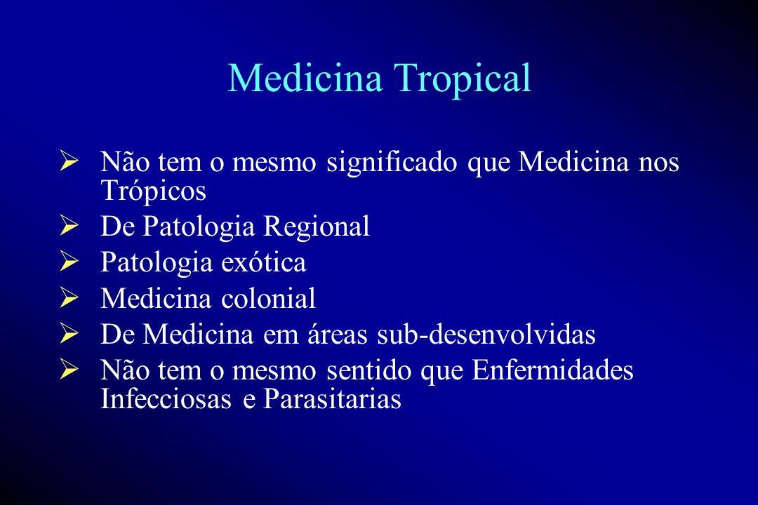 Medicina Tropical Não tem o mesmo significado que Medicina nos Trópicos De Patologia Regional Patologia exótica Medicina colonial De Medicina em áreas sub-desenvolvidas Não tem o mesmo sentido que Enfermidades Infecciosas e Parasitarias
