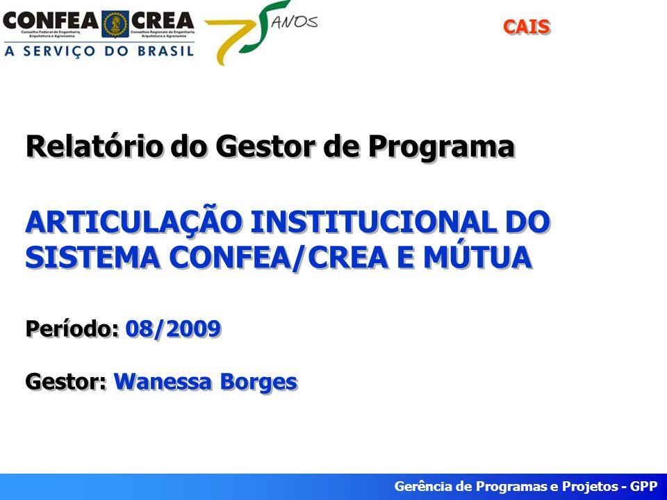 Gerência de Programas e Projetos - GPP Relatório do Gestor de Programa ARTICULAÇÃO INSTITUCIONAL DO SISTEMA CONFEA/CREA E MÚTUA Período: 08/2009 Gesto