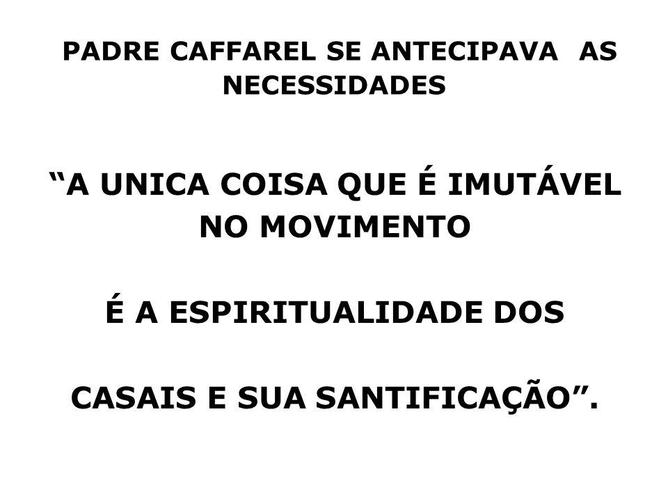 PADRE CAFFAREL SE ANTECIPAVA AS NECESSIDADES A UNICA COISA QUE É IMUTÁVEL NO MOVIMENTO É A ESPIRITUALIDADE DOS CASAIS E SUA SANTIFICAÇÃO.