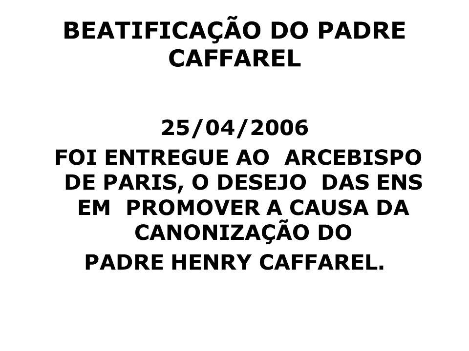 BEATIFICAÇÃO DO PADRE CAFFAREL 25/04/2006 FOI ENTREGUE AO ARCEBISPO DE PARIS, O DESEJO DAS ENS EM PROMOVER A CAUSA DA CANONIZAÇÃO DO PADRE HENRY CAFFA