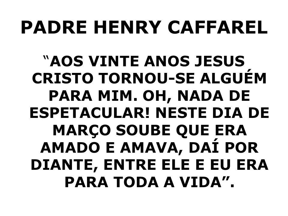 PADRE HENRY CAFFAREL AOS VINTE ANOS JESUS CRISTO TORNOU-SE ALGUÉM PARA MIM. OH, NADA DE ESPETACULAR! NESTE DIA DE MARÇO SOUBE QUE ERA AMADO E AMAVA, D