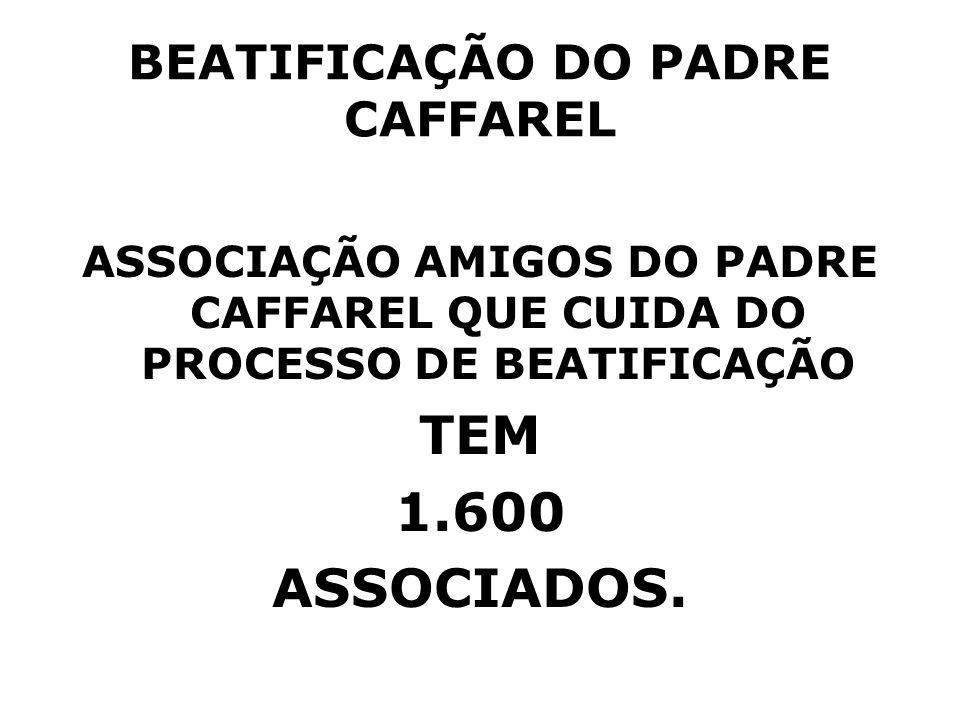 BEATIFICAÇÃO DO PADRE CAFFAREL ASSOCIAÇÃO AMIGOS DO PADRE CAFFAREL QUE CUIDA DO PROCESSO DE BEATIFICAÇÃO TEM 1.600 ASSOCIADOS.