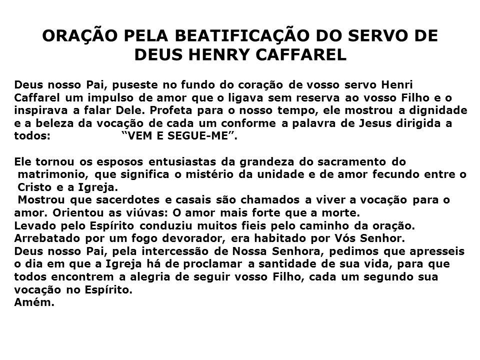 ORAÇÃO PELA BEATIFICAÇÃO DO SERVO DE DEUS HENRY CAFFAREL Deus nosso Pai, puseste no fundo do coração de vosso servo Henri Caffarel um impulso de amor