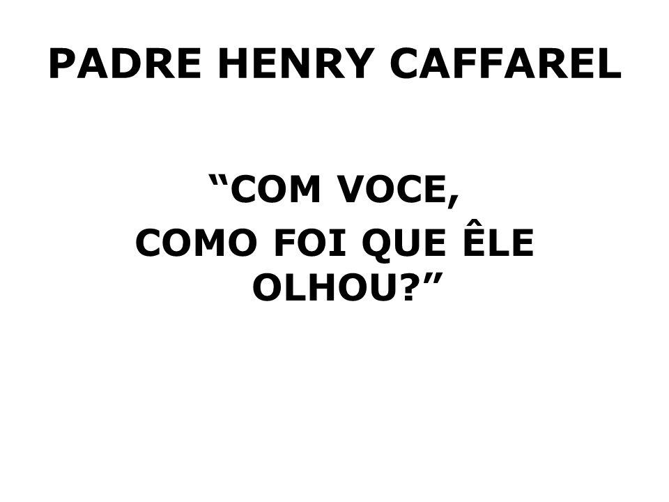 PADRE HENRY CAFFAREL COM VOCE, COMO FOI QUE ÊLE OLHOU?