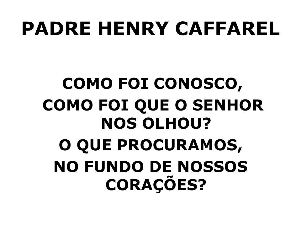 PADRE HENRY CAFFAREL COMO FOI CONOSCO, COMO FOI QUE O SENHOR NOS OLHOU? O QUE PROCURAMOS, NO FUNDO DE NOSSOS CORAÇÕES?