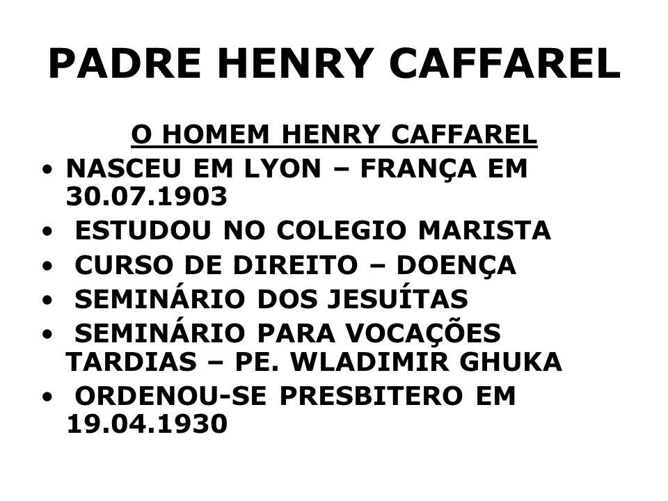 PADRE HENRY CAFFAREL O HOMEM HENRY CAFFAREL NASCEU EM LYON – FRANÇA EM 30.07.1903 ESTUDOU NO COLEGIO MARISTA CURSO DE DIREITO – DOENÇA SEMINÁRIO DOS J