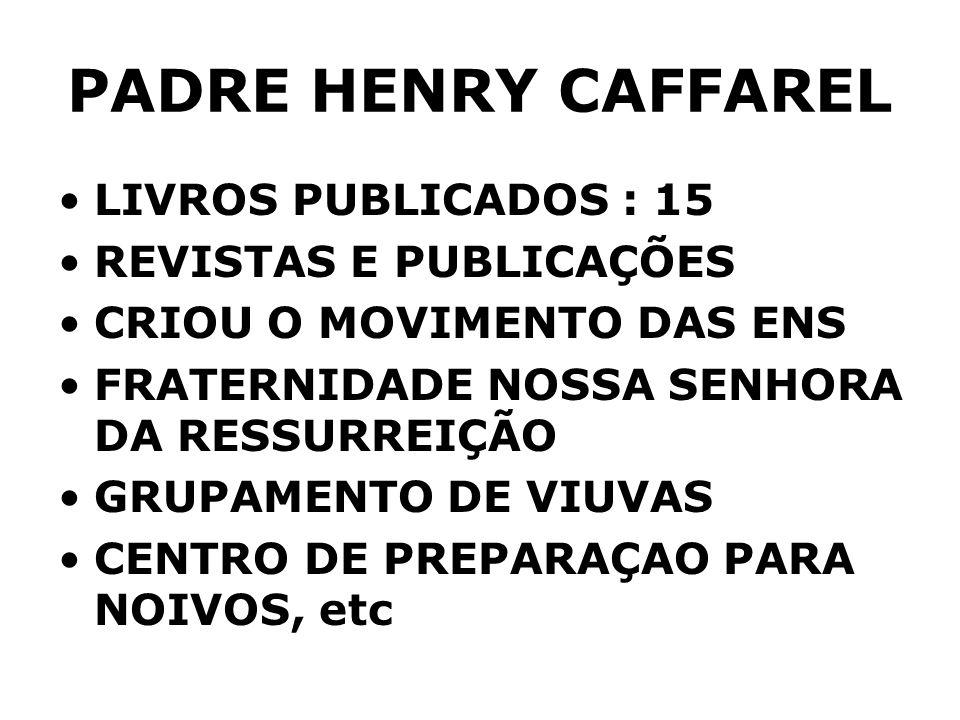 PADRE HENRY CAFFAREL LIVROS PUBLICADOS : 15 REVISTAS E PUBLICAÇÕES CRIOU O MOVIMENTO DAS ENS FRATERNIDADE NOSSA SENHORA DA RESSURREIÇÃO GRUPAMENTO DE