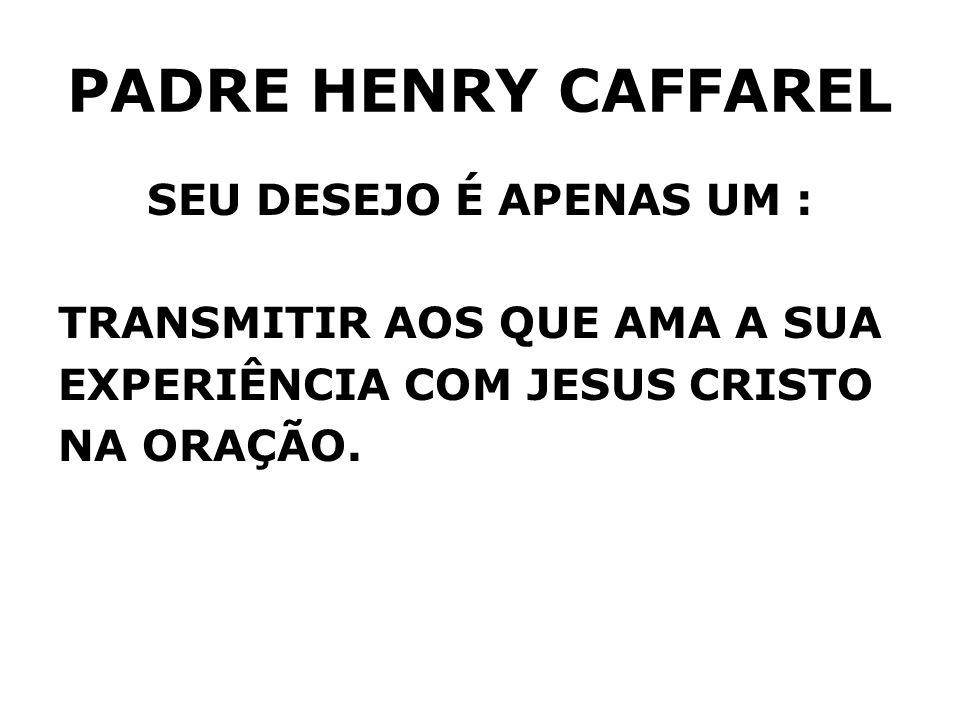 PADRE HENRY CAFFAREL SEU DESEJO É APENAS UM : TRANSMITIR AOS QUE AMA A SUA EXPERIÊNCIA COM JESUS CRISTO NA ORAÇÃO.