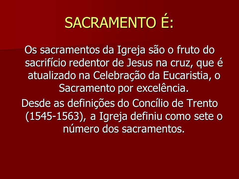 SACRAMENTO É: Os sacramentos da Igreja são o fruto do sacrifício redentor de Jesus na cruz, que é atualizado na Celebração da Eucaristia, o Sacramento