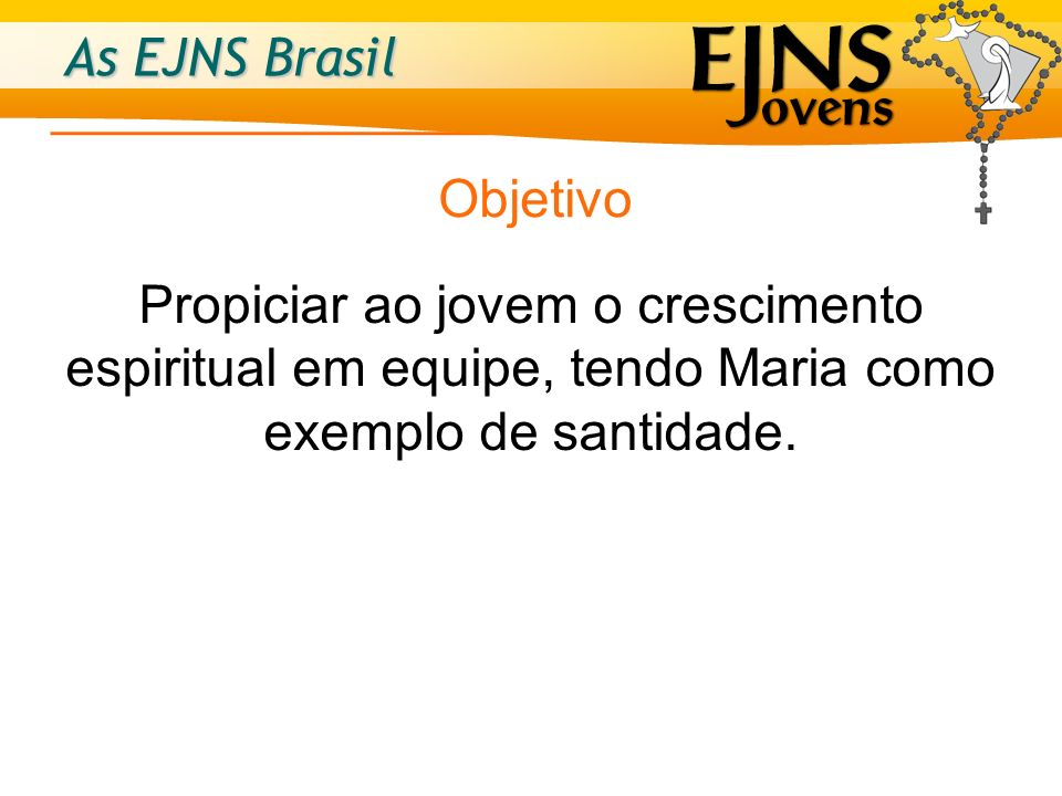 As EJNS Brasil O que mantém as ENS e as EJNS unidas é o amor a Nossa Senhora, o desejo de colocar-se sob o seu amparo e o exemplo no caminho que nos leva ao encontro de Jesus.
