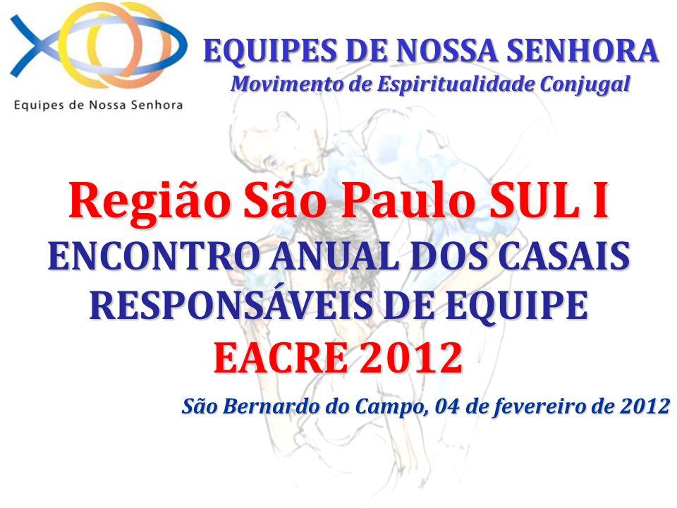 Região São Paulo SUL I ENCONTRO ANUAL DOS CASAIS RESPONSÁVEIS DE EQUIPE EACRE 2012 São Bernardo do Campo, 04 de fevereiro de 2012 EQUIPES DE NOSSA SEN