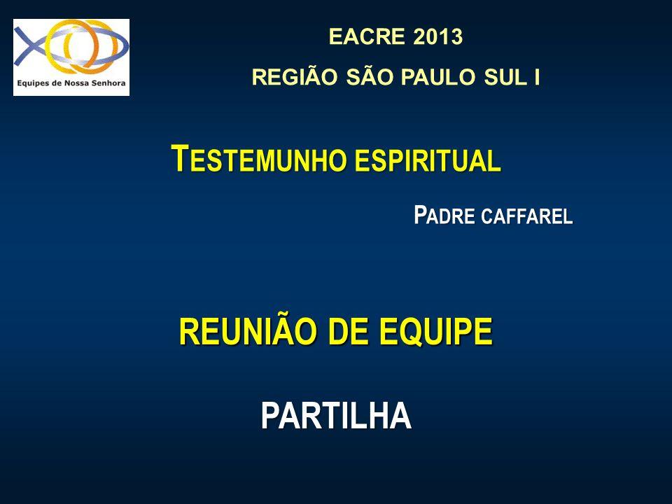 EACRE 2013 REGIÃO SÃO PAULO SUL I T ESTEMUNHO ESPIRITUAL P ADRE CAFFAREL REUNIÃO DE EQUIPE PARTILHA