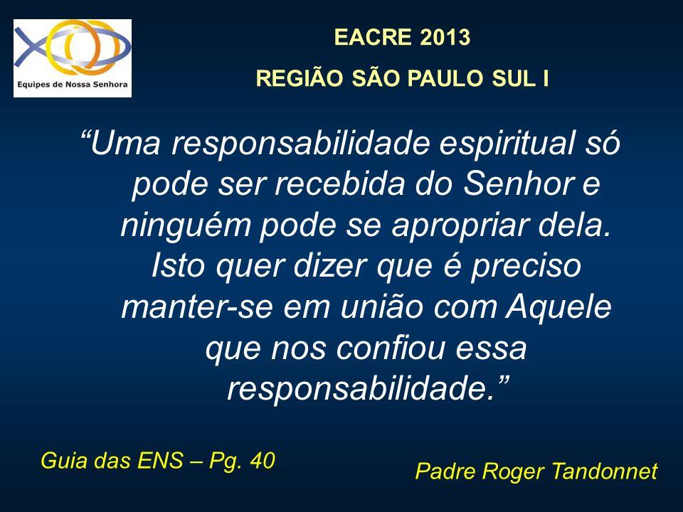 EACRE 2013 REGIÃO SÃO PAULO SUL I Uma responsabilidade espiritual só pode ser recebida do Senhor e ninguém pode se apropriar dela. Isto quer dizer que