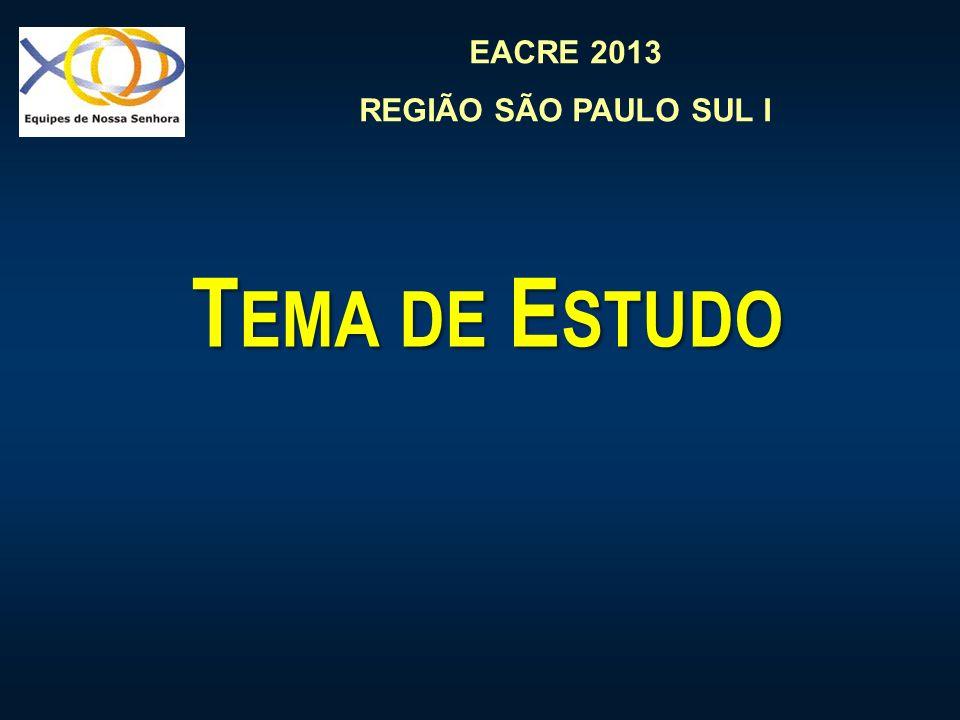 EACRE 2013 REGIÃO SÃO PAULO SUL I T EMA DE E STUDO