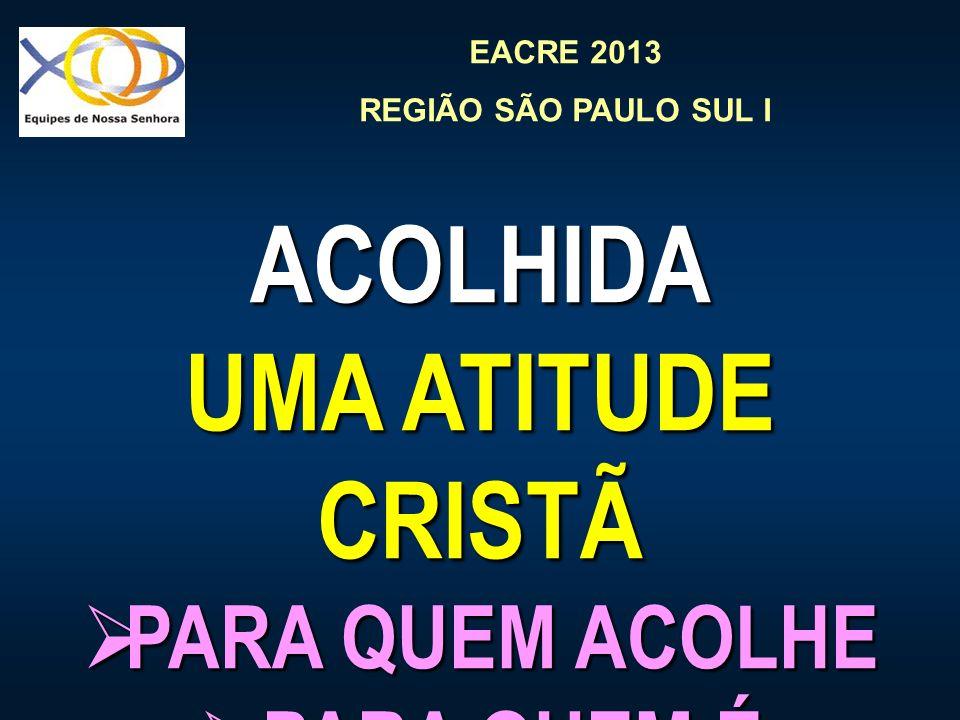 EACRE 2013 REGIÃO SÃO PAULO SUL I ACOLHIDA UMA ATITUDE CRISTÃ PARA QUEM ACOLHE PARA QUEM ACOLHE PARA QUEM É ACOLHIDO PARA QUEM É ACOLHIDO